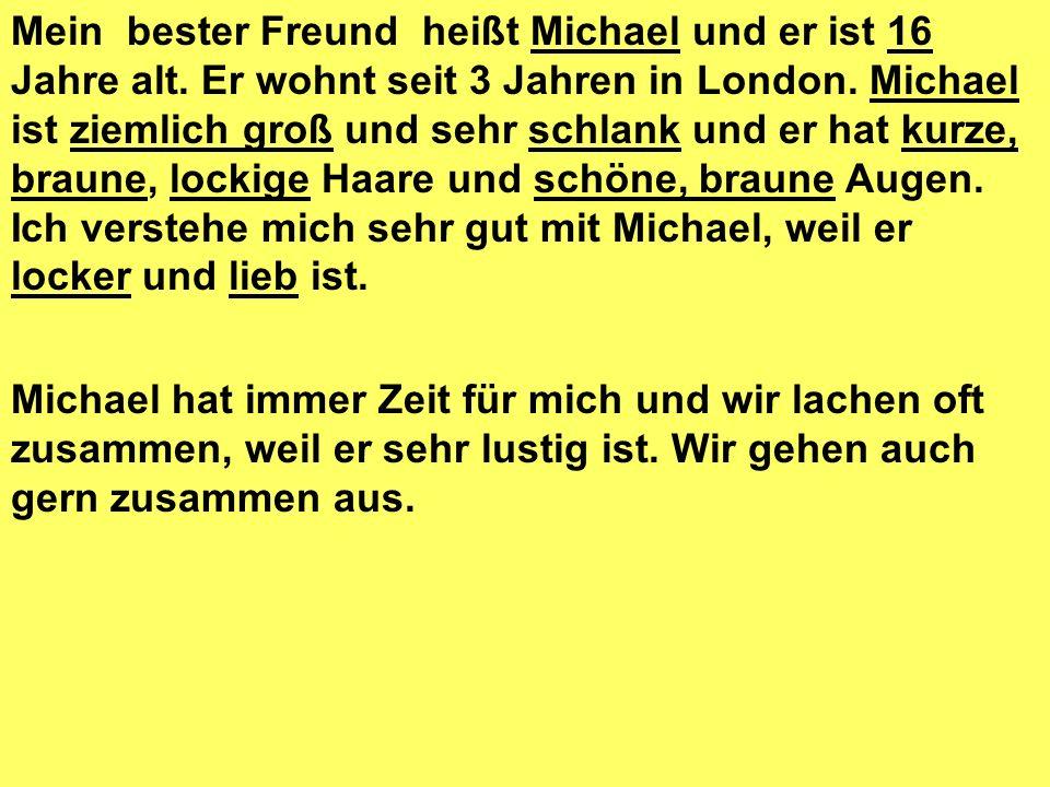 Michael hat immer Zeit für mich und wir lachen oft zusammen, weil er sehr lustig ist. Wir gehen auch gern zusammen aus. Mein bester Freund heißt Micha