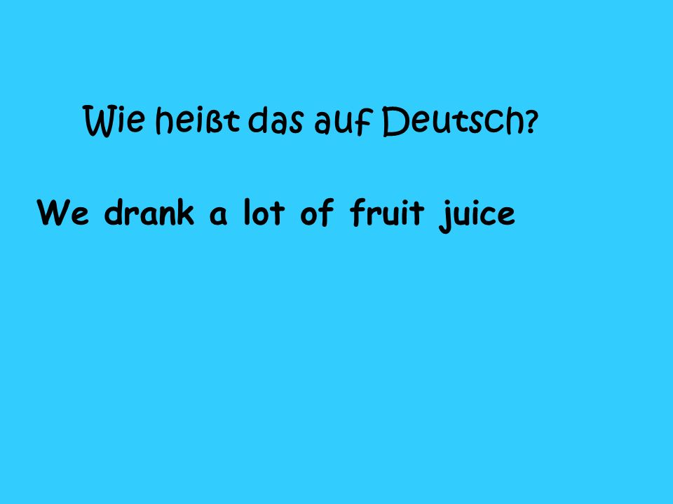 Wie heißt das auf Deutsch? We drank a lot of fruit juice