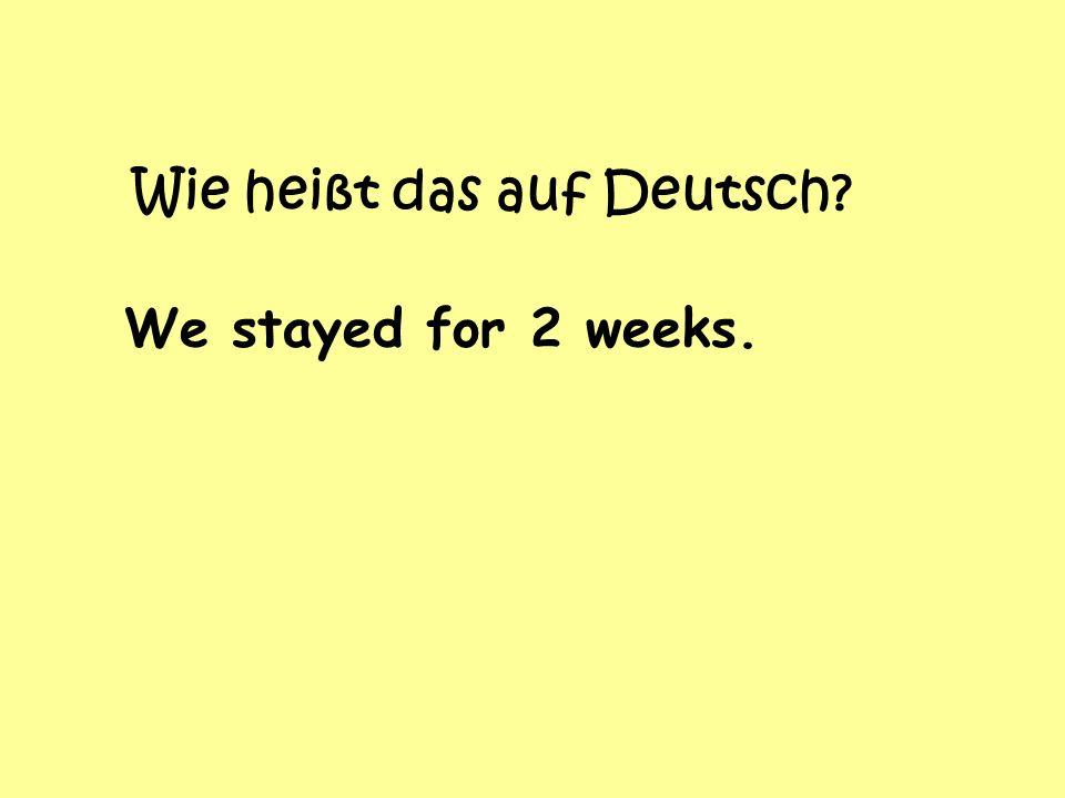 Wie heißt das auf Deutsch? We stayed for 2 weeks.