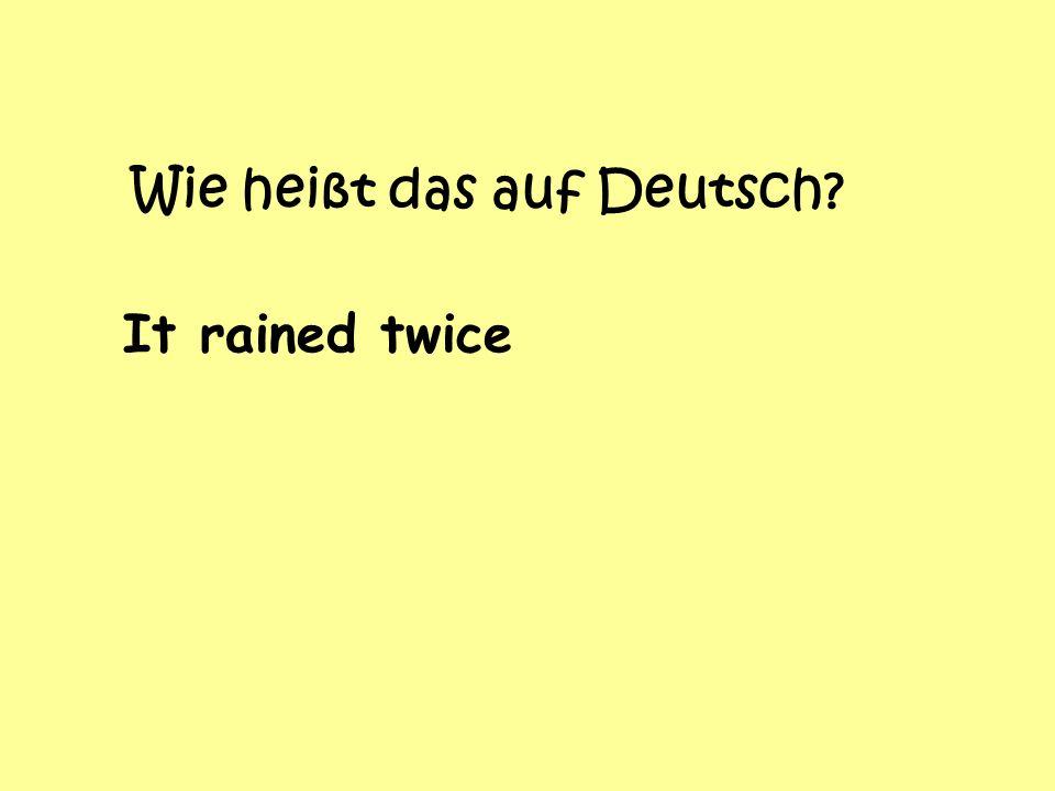 Wie heißt das auf Deutsch? It rained twice