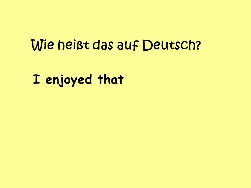 Wie heißt das auf Deutsch I enjoyed that