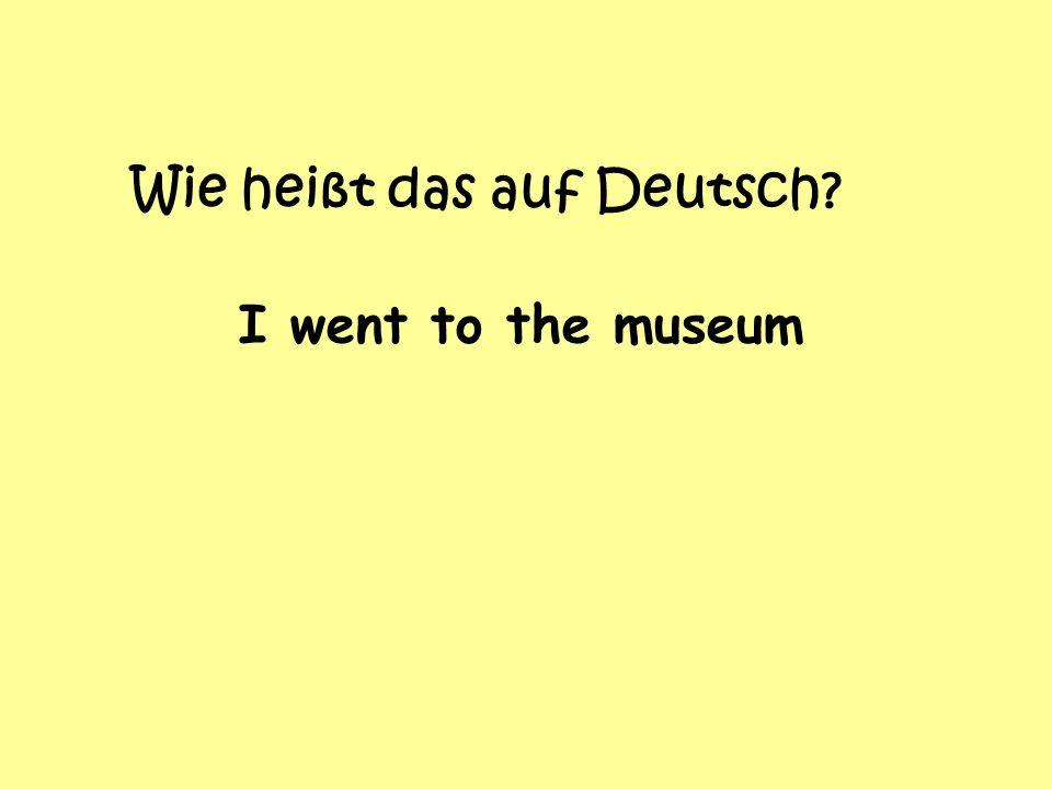 Wie heißt das auf Deutsch I went to the museum