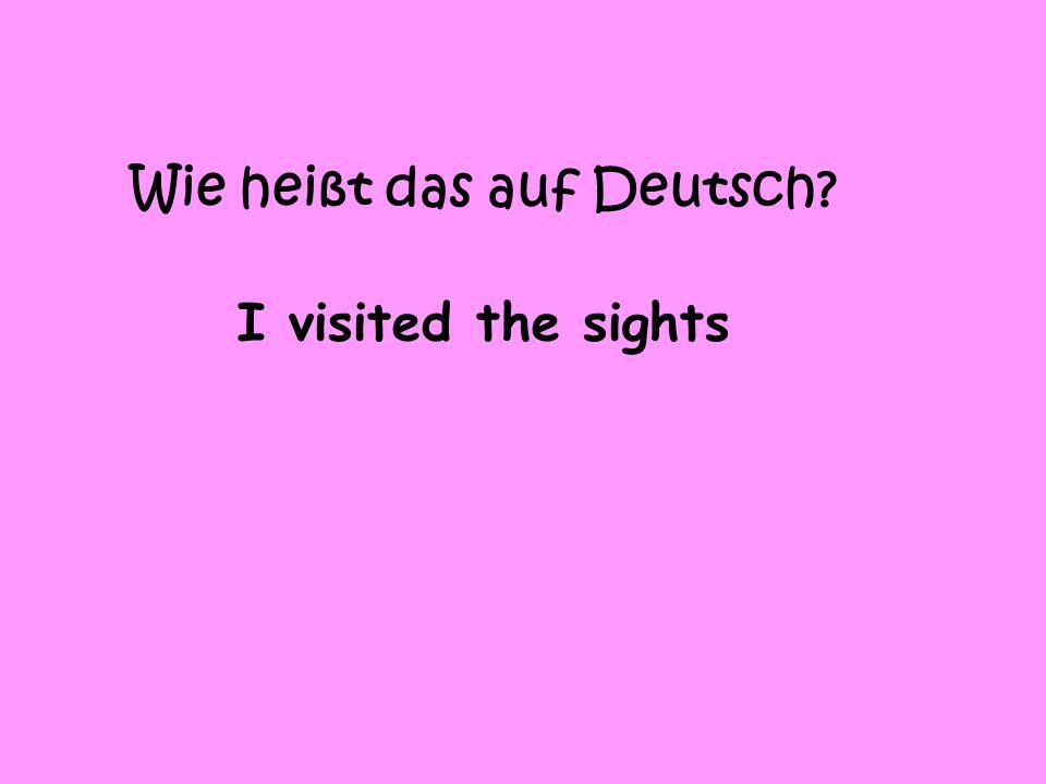 Wie heißt das auf Deutsch I visited the sights