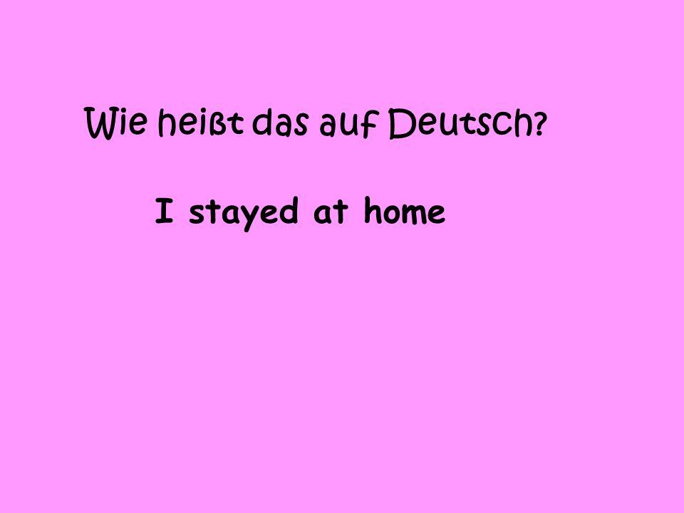 Wie heißt das auf Deutsch? I stayed at home
