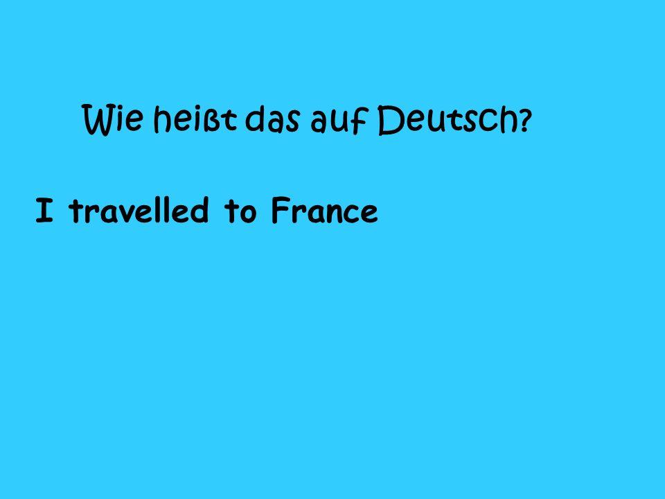 Wie heißt das auf Deutsch I travelled to France