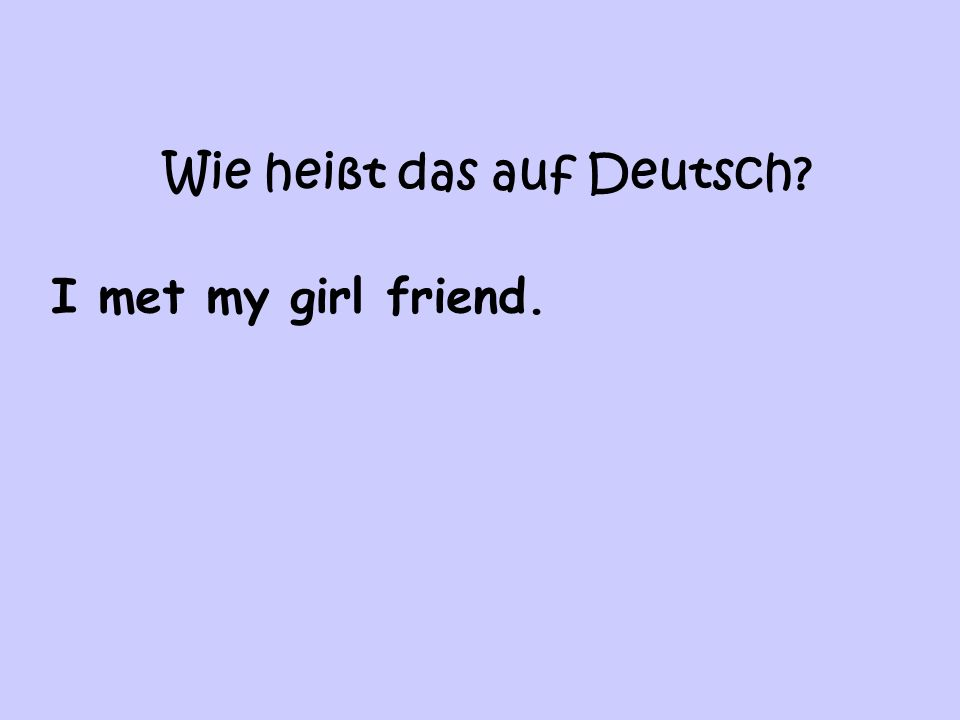 Wie heißt das auf Deutsch? I met my girl friend.