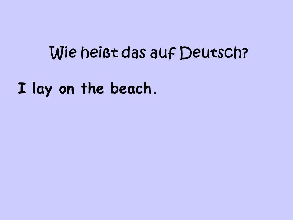Wie heißt das auf Deutsch? I lay on the beach.