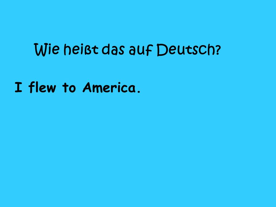 Wie heißt das auf Deutsch? I flew to America.