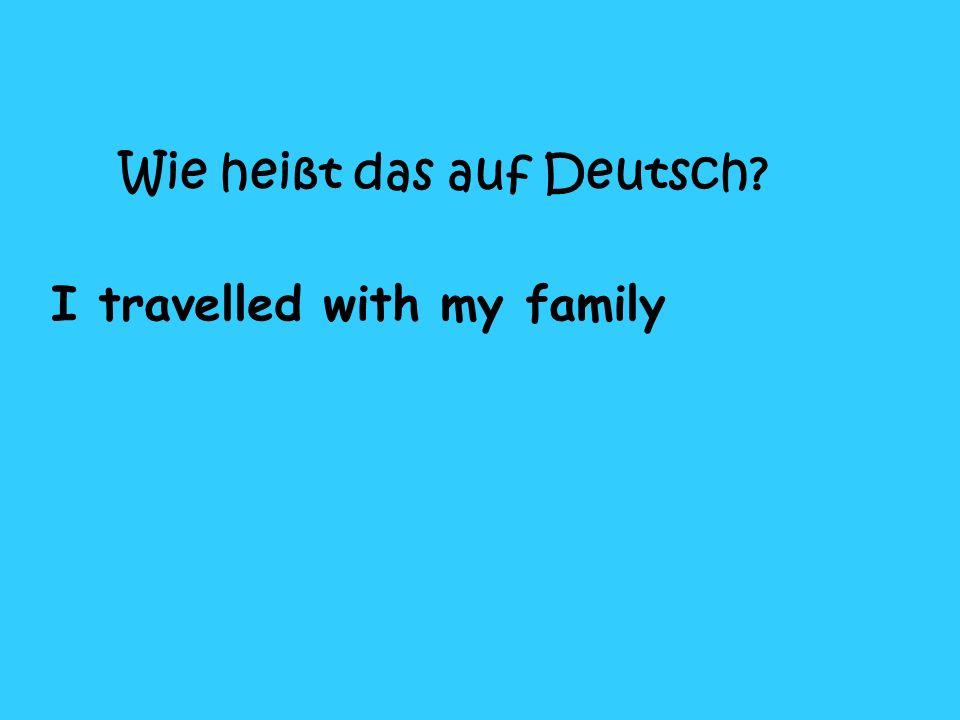 Wie heißt das auf Deutsch I travelled with my family