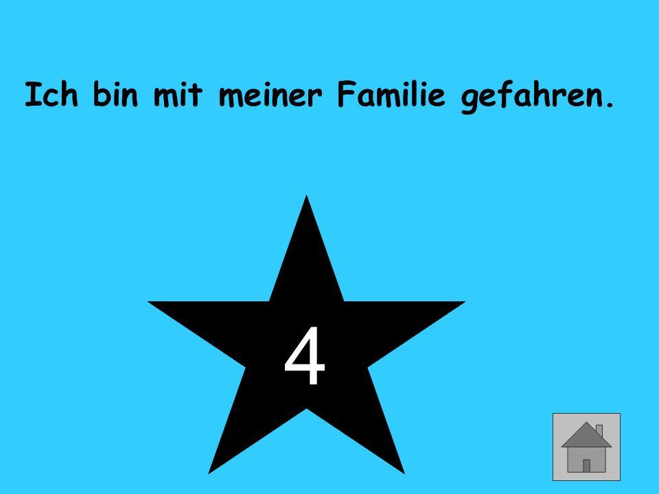 4 Ich bin mit meiner Familie gefahren.