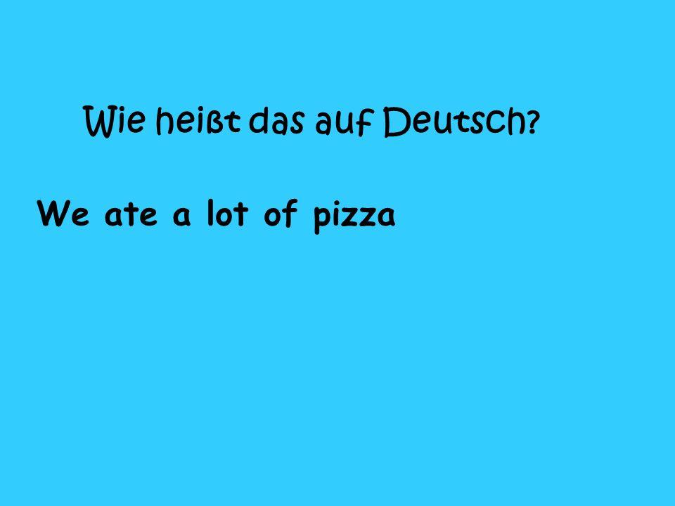 Wie heißt das auf Deutsch? We ate a lot of pizza