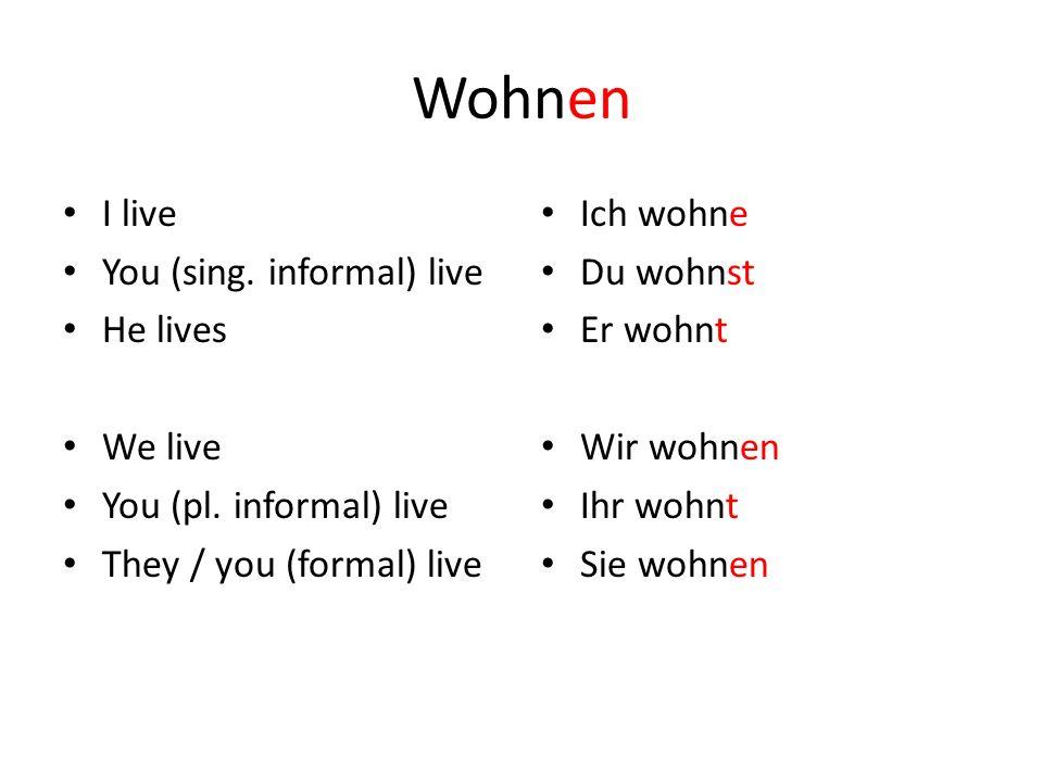 Wohnen I live You (sing.informal) live He lives We live You (pl.
