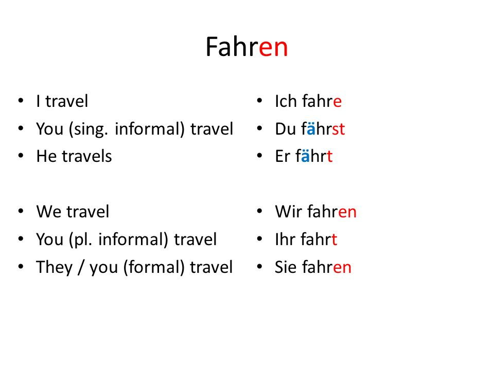 Fahren I travel You (sing. informal) travel He travels We travel You (pl. informal) travel They / you (formal) travel Ich fahre Du fährst Er fährt Wir