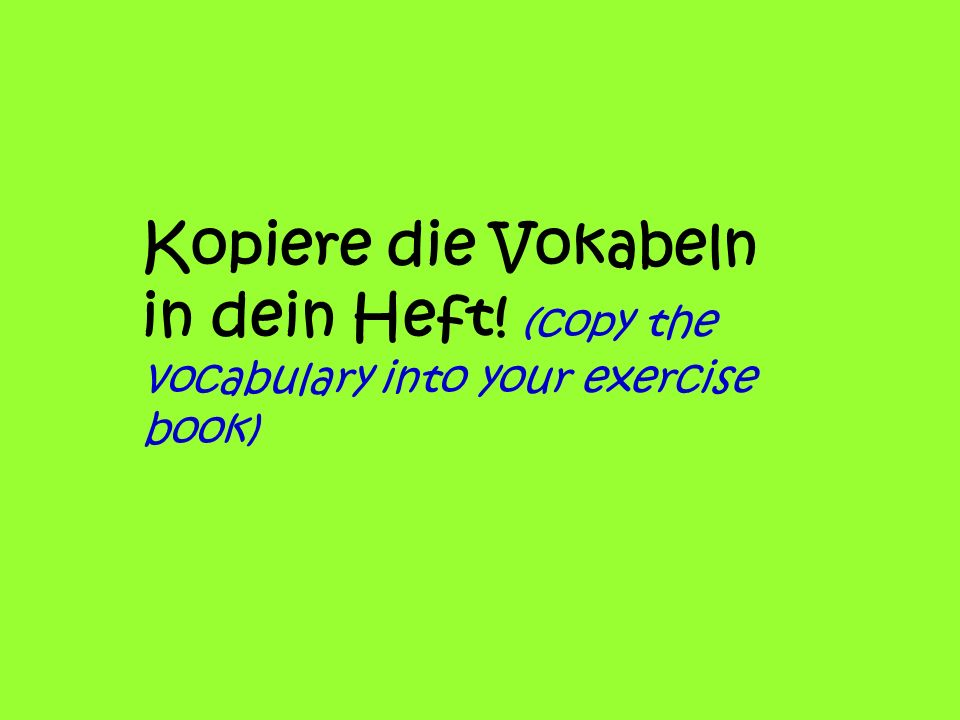 Kopiere die Vokabeln in dein Heft! (copy the vocabulary into your exercise book)