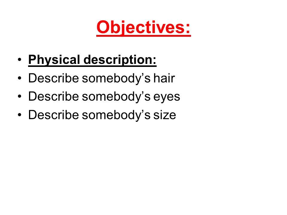 Objectives: Physical description: Describe somebodys hair Describe somebodys eyes Describe somebodys size
