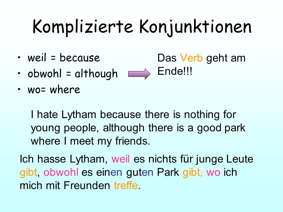 Komplizierte Konjunktionen weil = because obwohl = although wo= where Das Verb geht am Ende!!! I hate Lytham because there is nothing for young people