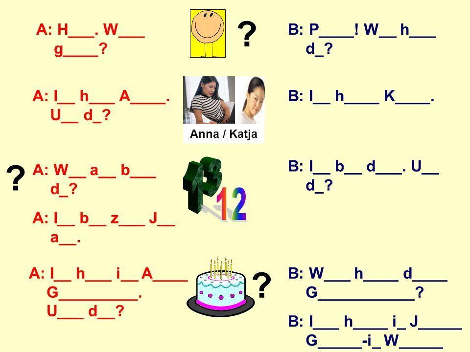 A: Hallo. Wie gehts. B: Ich heiße (Katja.) A: Wie alt bist du.