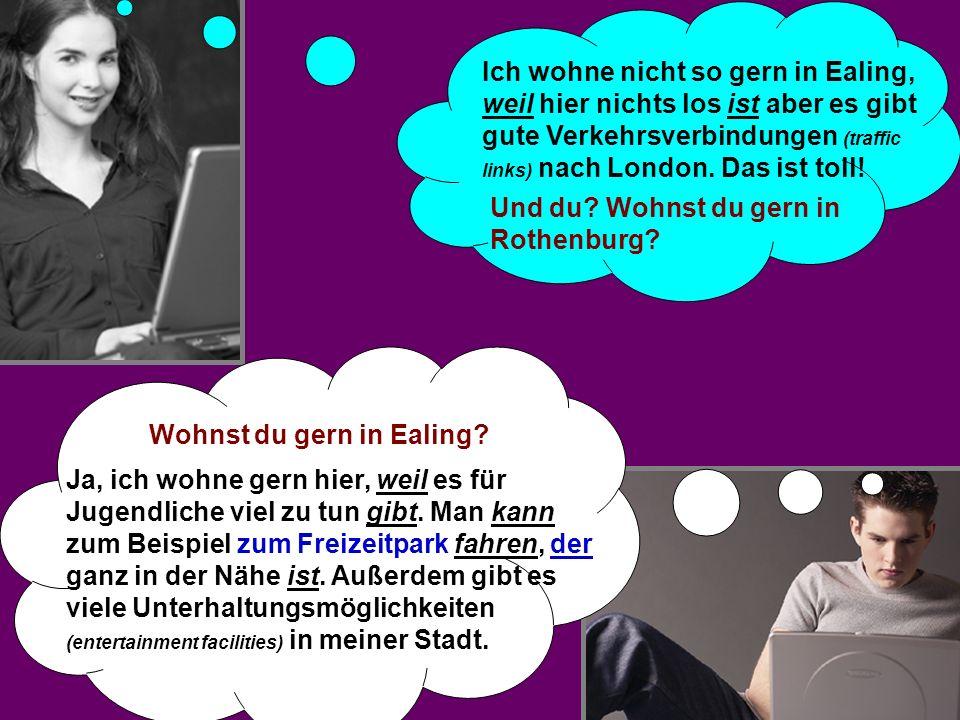 Und du? Wohnst du gern in Rothenburg? Ich wohne nicht so gern in Ealing, weil hier nichts los ist aber es gibt gute Verkehrsverbindungen (traffic link