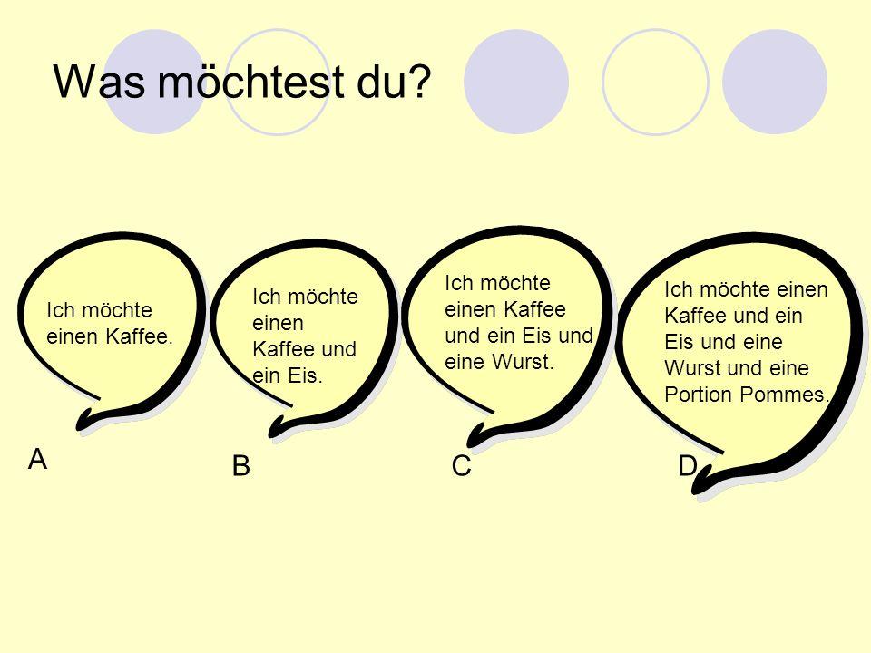 Was möchtest du? Ich möchte einen Kaffee. A BCD Ich möchte einen Kaffee und ein Eis. Ich möchte einen Kaffee und ein Eis und eine Wurst. Ich möchte ei