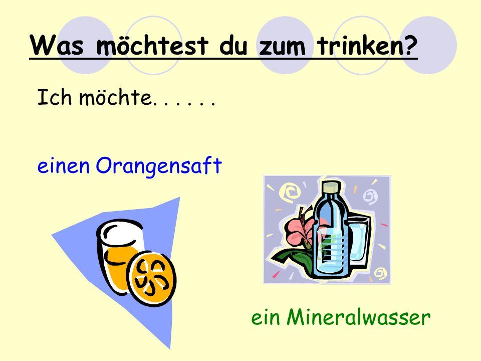 Was m öchtest du zum trinken? Ich möchte...... einen Orangensaft ein Mineralwasser