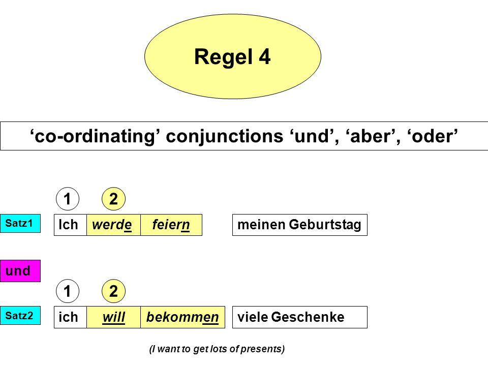 Regel 4 co-ordinating conjunctions und, aber, oder Ichwerdemeinen Geburtstagfeiern und ichwillviele Geschenkebekommen Satz1 Satz2 (I want to get lots of presents) 12 12