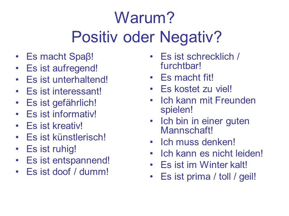 Warum? Positiv oder Negativ? Es ist schrecklich / furchtbar! Es macht fit! Es kostet zu viel! Ich kann mit Freunden spielen! Ich bin in einer guten Ma