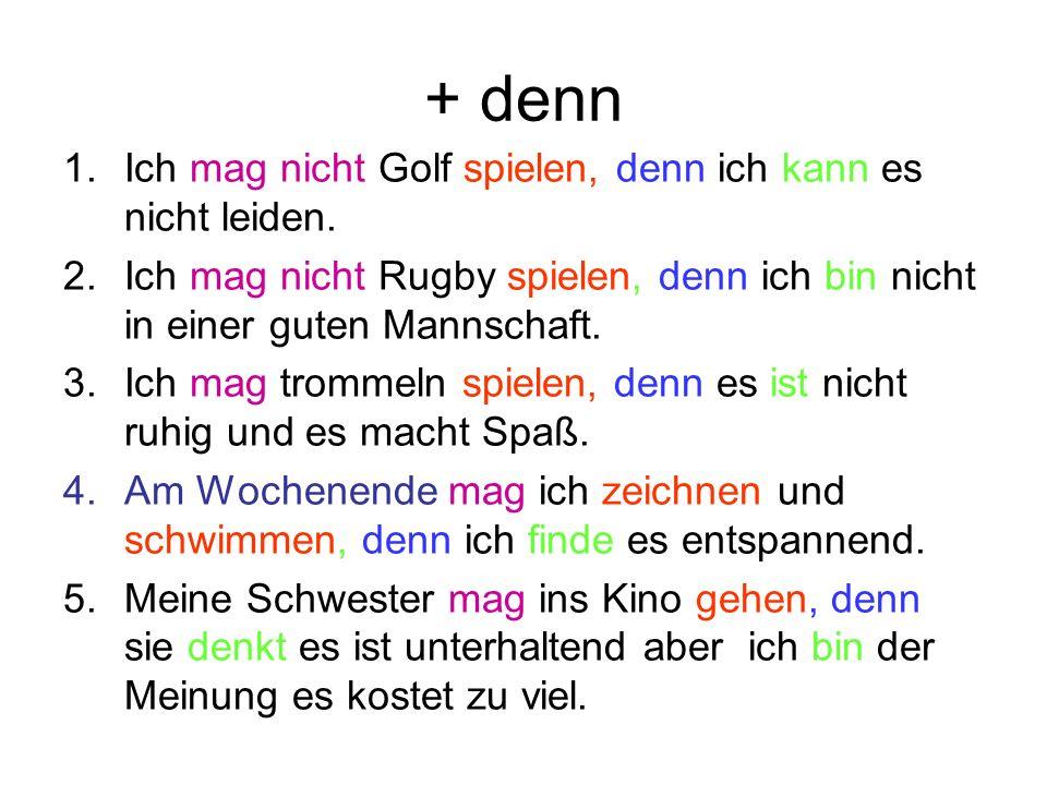 + denn 1.Ich mag nicht Golf spielen, denn ich kann es nicht leiden. 2.Ich mag nicht Rugby spielen, denn ich bin nicht in einer guten Mannschaft. 3.Ich