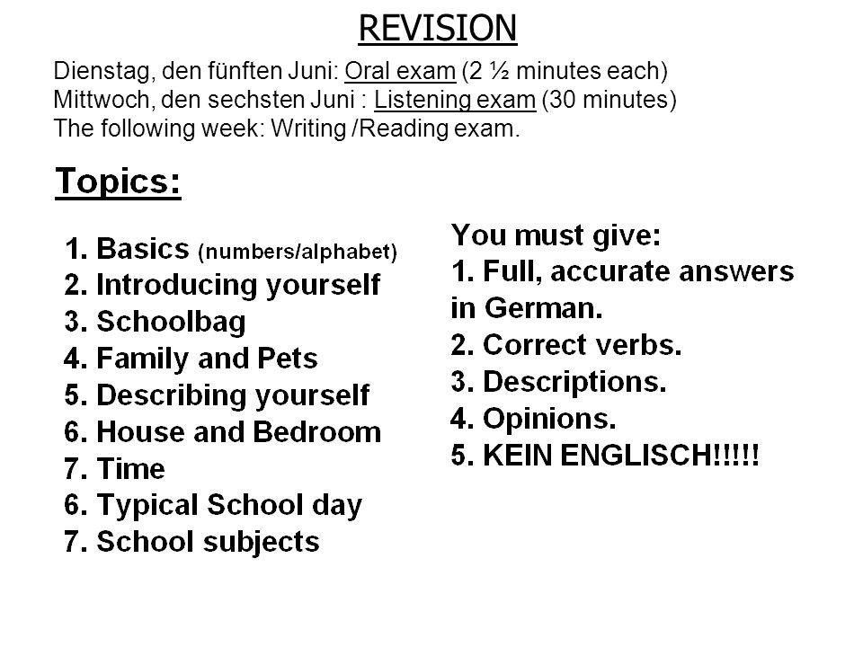 Dienstag, den fünften Juni: Oral exam (2 ½ minutes each) Mittwoch, den sechsten Juni : Listening exam (30 minutes) The following week: Writing /Reading exam.