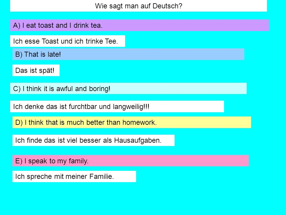 Wie sagt man auf Deutsch? A) I eat toast and I drink tea. B) That is late! C) I think it is awful and boring! D) I think that is much better than home