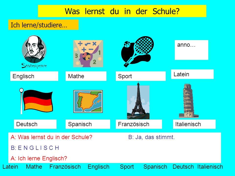 Ich lerne/studiere… anno… LateinMatheFranzösisch EnglischSportSpanisch Deutsch Italienisch EnglischMatheSport Latein DeutschSpanischFranzösischItalienisch A: Was lernst du in der Schule?B: Ja, das stimmt.
