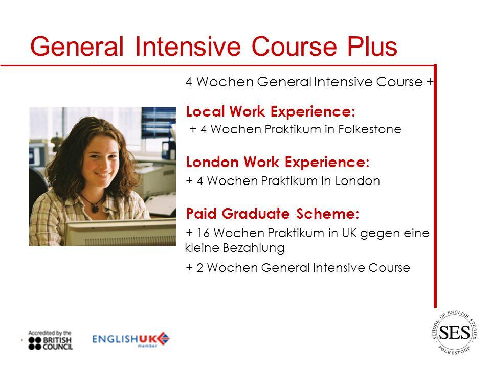 General Intensive Course Plus Local Work Experience: + 4 Wochen Praktikum in Folkestone London Work Experience: + 4 Wochen Praktikum in London Paid Graduate Scheme: + 16 Wochen Praktikum in UK gegen eine kleine Bezahlung + 2 Wochen General Intensive Course 4 Wochen General Intensive Course +