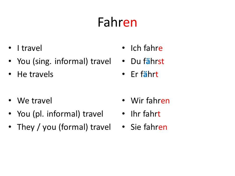 Fahren I travel You (sing. informal) travel He travels We travel You (pl. informal) travel They / you (formal) travel Ich fahre Du fährst Er fährt Wir
