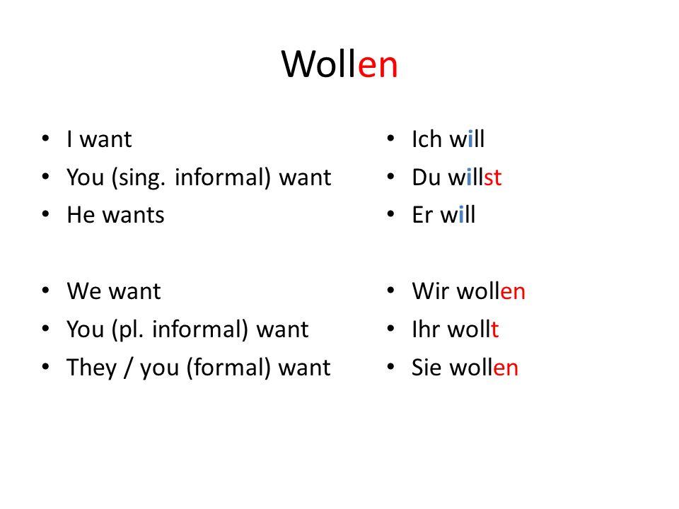 Wollen I want You (sing. informal) want He wants We want You (pl. informal) want They / you (formal) want Ich will Du willst Er will Wir wollen Ihr wo