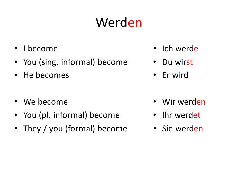 Werden I become You (sing. informal) become He becomes We become You (pl. informal) become They / you (formal) become Ich werde Du wirst Er wird Wir w