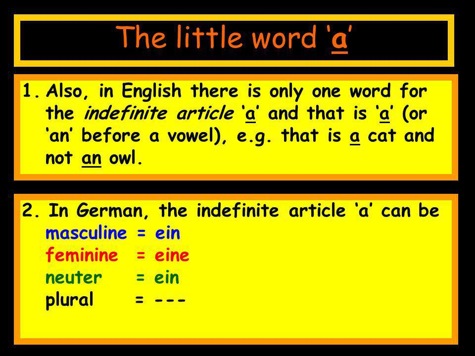 1.Also, in English there is only one word for the indefinite article a and that is a (or an before a vowel), e.g.