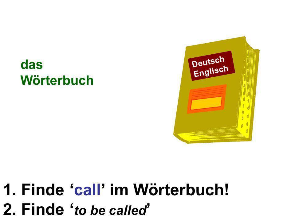 1. Finde call im Wörterbuch! 2. Finde to be called das Wörterbuch Deutsch Englisch