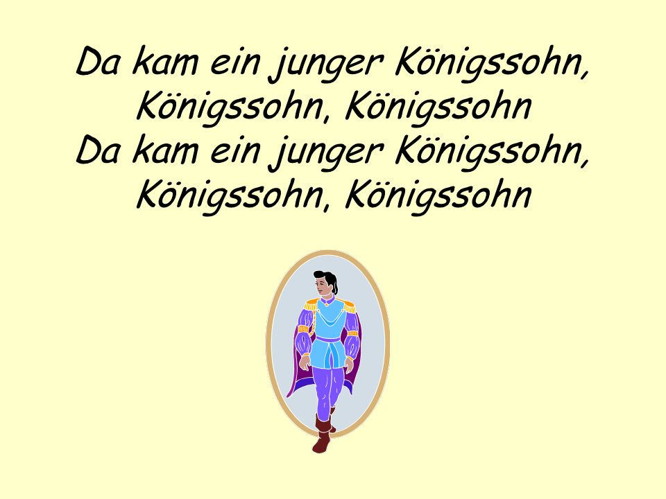 Da kam ein junger Königssohn, Königssohn, Königssohn Da kam ein junger Königssohn, Königssohn, Königssohn