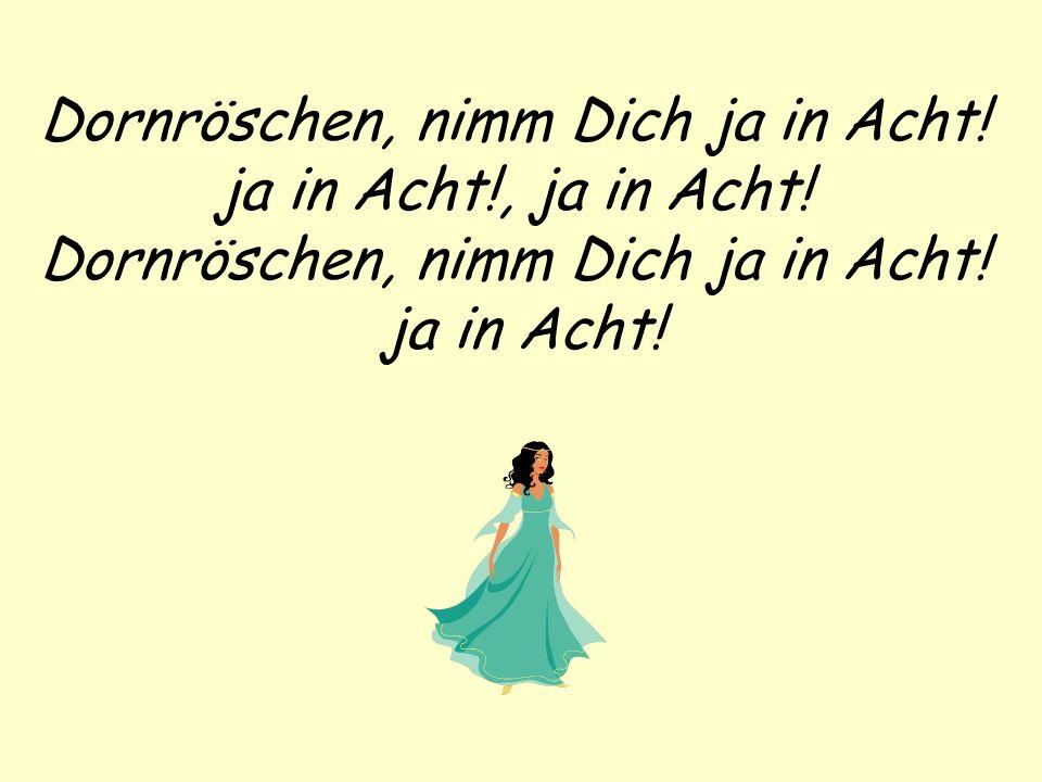 Dornröschen, nimm Dich ja in Acht! ja in Acht!, ja in Acht! Dornröschen, nimm Dich ja in Acht! ja in Acht!
