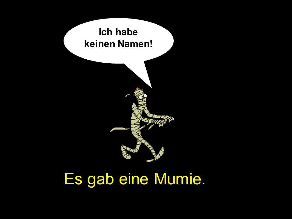 Es gab eine Mumie. Ich habe keinen Namen!