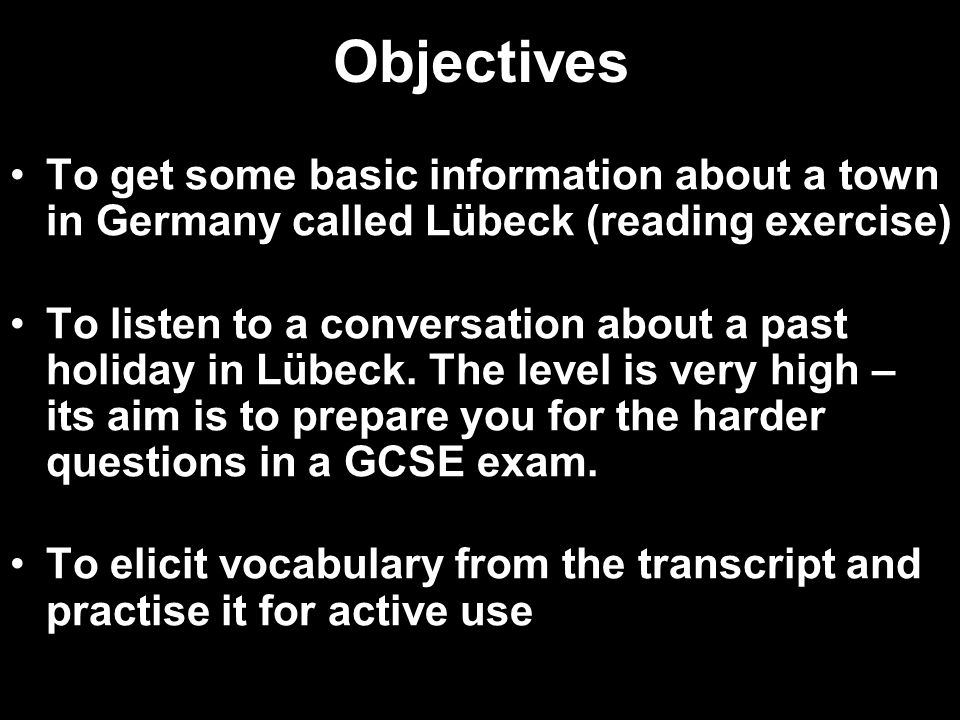 Objectives To get some basic information about a town in Germany called Lübeck (reading exercise) To listen to a conversation about a past holiday in