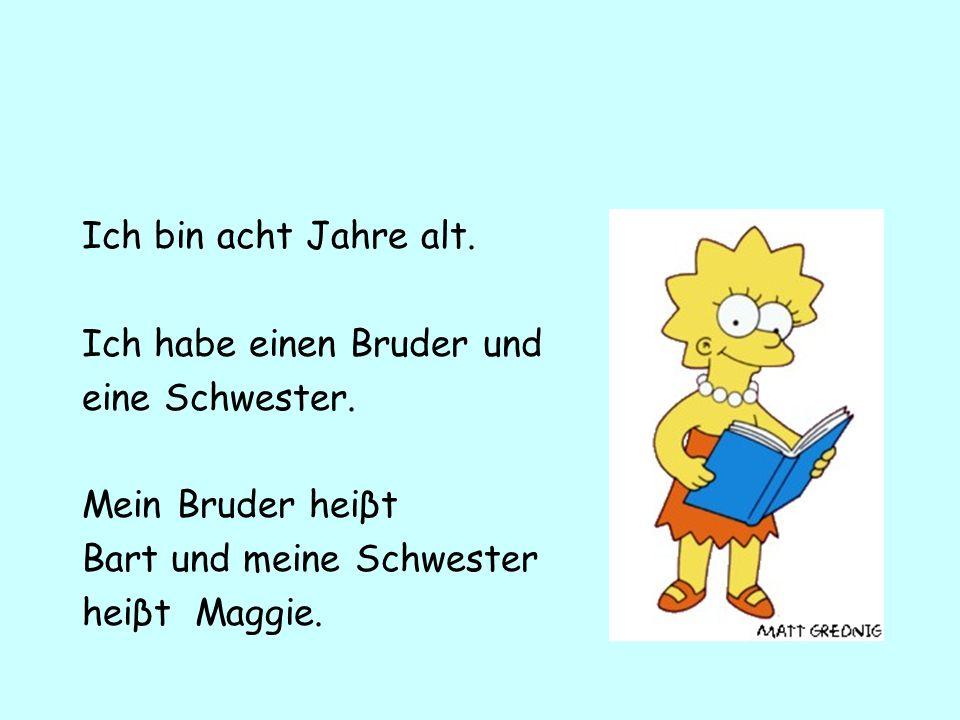 Ich bin acht Jahre alt. Ich habe einen Bruder und eine Schwester. Mein Bruder heiβt Bart und meine Schwester heiβt Maggie.