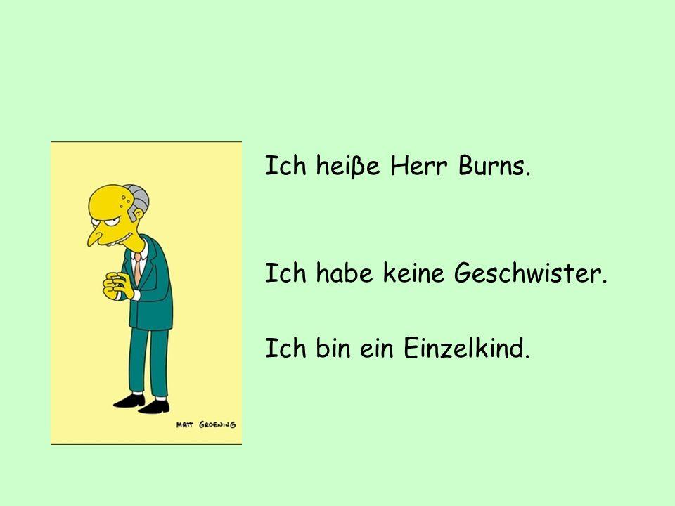 Ich heiβe Herr Burns. Ich habe keine Geschwister. Ich bin ein Einzelkind.