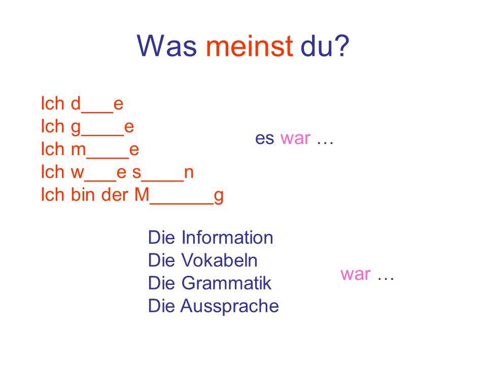 Was meinst du? Ich d___e Ich g____e Ich m____e Ich w___e s____n Ich bin der M______g es war … Die Information Die Vokabeln Die Grammatik Die Aussprach