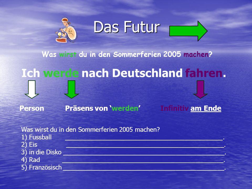 Das Futur Ich werde nach Deutschland fahren. Präsens von werdenInfinitiv am Ende Was wirst du in den Sommerferien 2005 machen? Person 1) Fussball ____