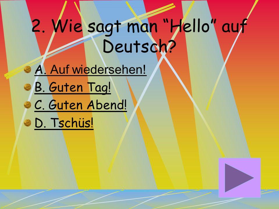 1. Wie sagt man Hi auf Deutsch? A. Guten Tag! B. Grüß Gott! C. Auf wiedersehen! D. Hallo!