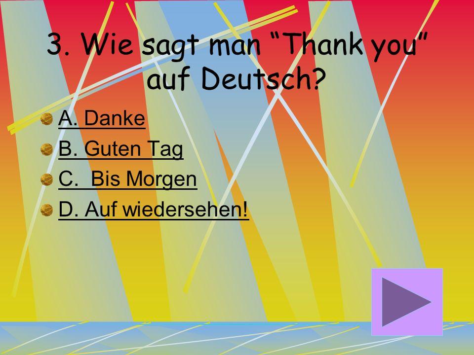 2. Wie sagt man Hello auf Deutsch? A. Auf wiedersehen! B. Guten Tag! C. Guten Abend! D. Tschüs!