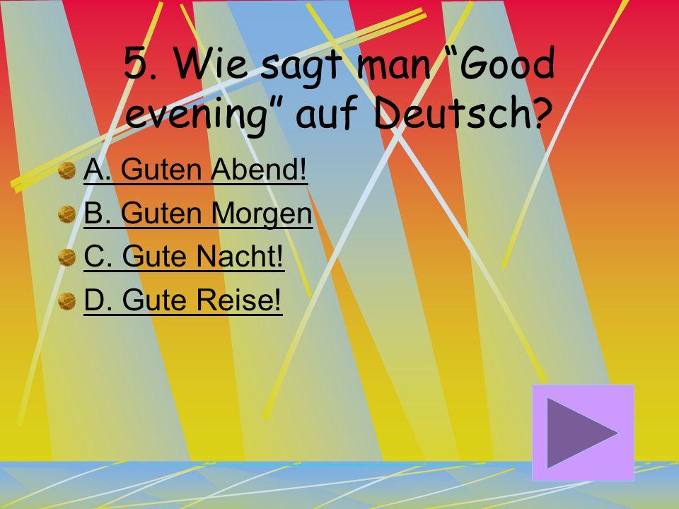 4.Wie sagt man Good-bye auf Deutsch? A. Auf wiedersehen! B. Guten Tag! C. Hallo! D. Guten Morgen!