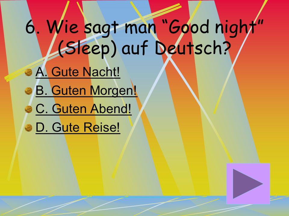 5. Wie sagt man Good evening auf Deutsch? A. Guten Abend! B. Guten Morgen C. Gute Nacht! D. Gute Reise!
