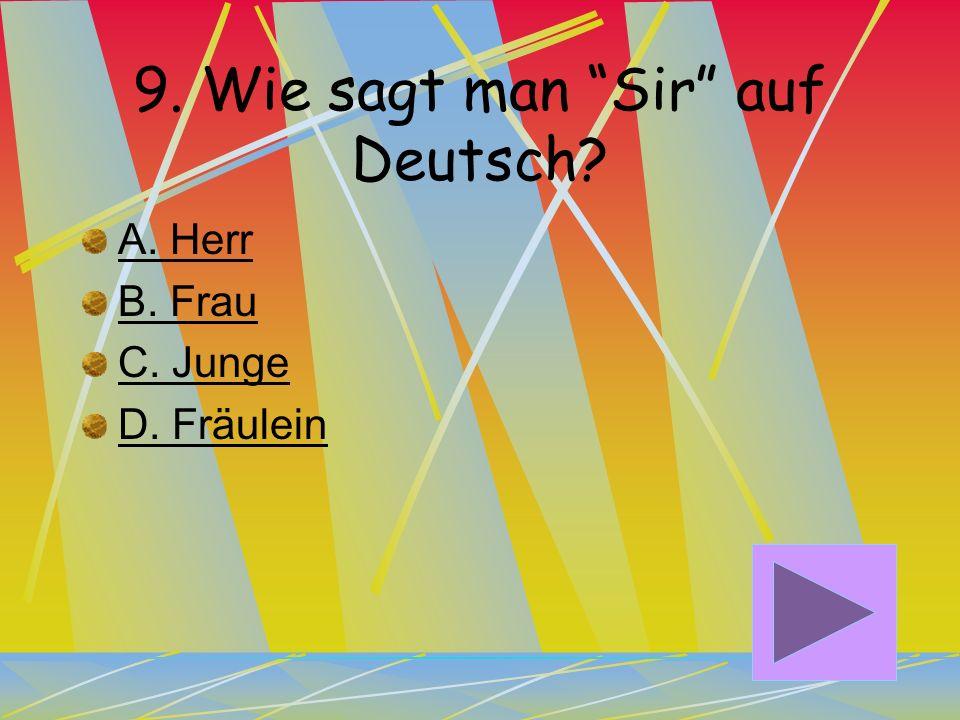 8. Wie sagt man Miss auf Deutsch? A. Junge B. Frau C. Fräulein D. Herr