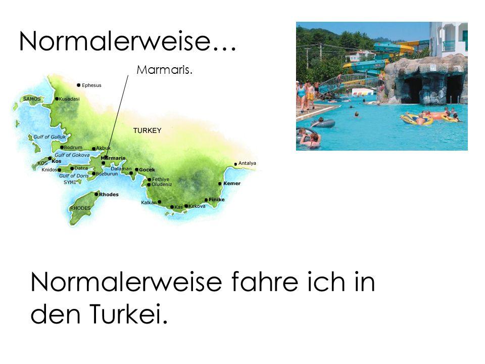 Normalerweise… Normalerweise fahre ich in den Turkei. Marmaris.